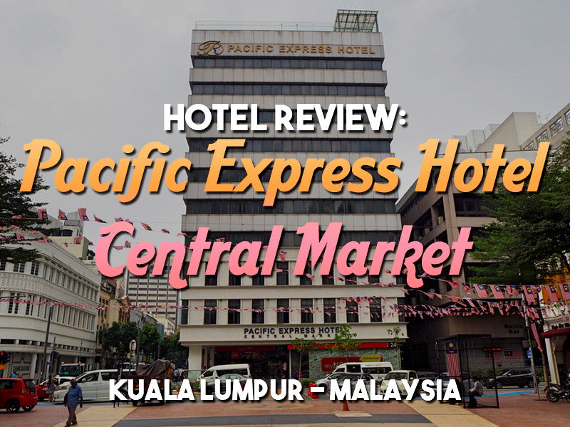 Hotel Review: Pacific Express Hotel Central Market, Kuala Lumpur - Malaysia