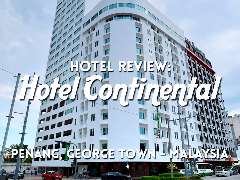 Hotel Review: Hotel Continental Penang, George Town - Malaysia